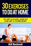 Exercise: 30 Exercises To Do At Home. Exercises To Get in Shape, To Tone, Lose Fat and Get a Toned Body. Home Workouts for Improved Health (Bodyweight ... with Exercises to Lose Fat and Get Healthy)