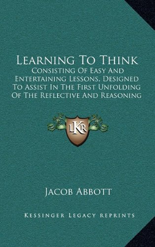 Learning to Think: Consisting of Easy and Entertaining Lessons, Designed to Assist in the First Unfolding of the Reflective and Reasoning Powers of Children (1856)