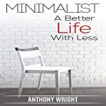 Minimalist: A Better Life with Less: Blissful Living, Book 2   Anthony Wright
