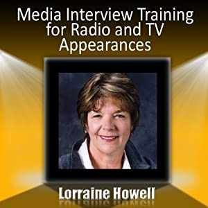 Media Interview Training for Radio and TV Appearances: Relax and Stay Focused in the Media Spotlight | [Lorraine Howell]
