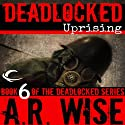 Deadlocked 6: Uprising (       UNABRIDGED) by A. R. Wise Narrated by Jay Snyder, Alicia Harding, Eve Bianco, Lameece Issaq, Bailey Carr, Christian Rummel, Scott Aiello, Corey Allen