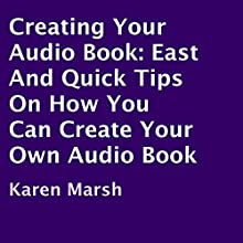 Creating Your Audio Book: East and Quick Tips on How You Can Create Your Own Audio Book (       UNABRIDGED) by Karen Marsh Narrated by Tessa Petersen