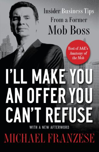 I'll Make You an Offer You Can't Refuse: Insider Business Tips from a Former Mob Boss, by Michael Franzese