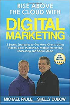 Rise Above The Cloud With Digital Marketing: 5 Secret Strategies To Get More Clients Using Videos, Book Publishing, Mobile Marketing, Podcasting And Social Media