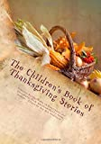 The Children s Book of Thanksgiving Stories: Timeless Holiday Tales of Forgiveness and Serendipity From America s Great Authors.