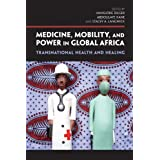 "Medicine, Mobility, and Power in Global Africa: Transnational Health and Healingvon ""Hansj�rg Dilger"""