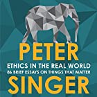 Ethics in the Real World: 82 Brief Essays on Things That Matter Audiobook by Peter Singer Narrated by James Saunders