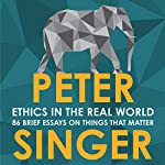 Ethics in the Real World: 82 Brief Essays on Things That Matter | Peter Singer