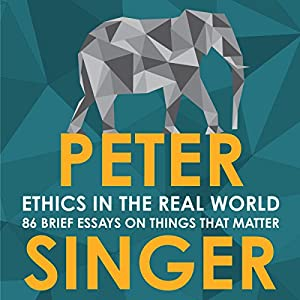 Ethics in the Real World: 82 Brief Essays on Things That Matter Hörbuch von Peter Singer Gesprochen von: James Saunders