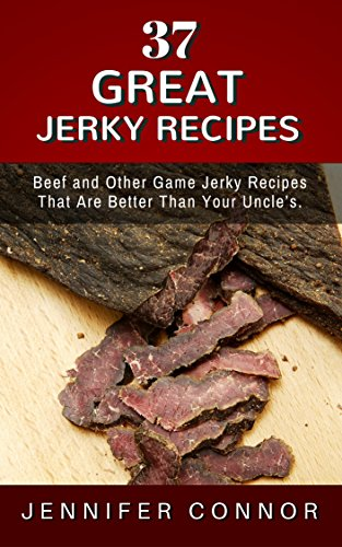 Free Kindle Book : 37 Jerky Recipes: Beef and Other Game Jerky Recipes That Are Better Than Your Uncle