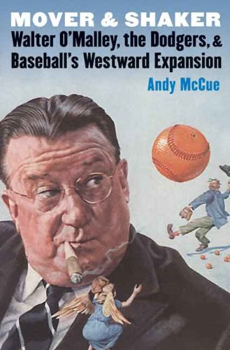 Mover and Shaker: Walter O'Malley, the Dodgers, and Baseball's Westward Expansion