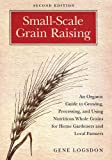 Small-Scale Grain Raising: An Organic Guide to Growing, Processing, and Using Nutritious Whole Grains for Home Gardeners and Local Farmers, 2nd Edition by Gene Logsdon