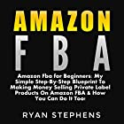 Amazon FBA for Beginners: My Simple Step-by-Step Blueprint to Making Money Selling Private Label Products on Amazon FBA & How You Can Do It Too! Hörbuch von Ryan Stephens Gesprochen von: John Alan Martinson Jr.