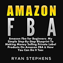 Amazon FBA for Beginners: My Simple Step-by-Step Blueprint to Making Money Selling Private Label Products on Amazon FBA & How You Can Do It Too! Audiobook by Ryan Stephens Narrated by John Alan Martinson Jr.
