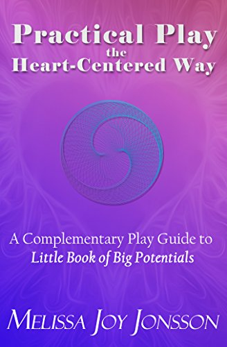 Practical Play the Heart-Centered Way: A Complementary Play Guide to Little Book of Big Potentials, by Melissa Joy Jonsson