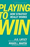 img - for Playing to Win: How Strategy Really Works by Lafley, A.G., Martin, Roger L. (1st (first) Edition) [Hardcover(2013)] book / textbook / text book