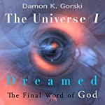 The Universe I Dreamed: The Final Word of God | Damon K. Gorski