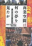 サムネイル:藤村龍至・三浦展・南後由和による書籍『商業空間は何の夢を見たか 1960~2010年代の都市と建築』