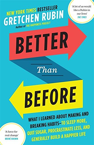 Better Than Before: What I Learned About Making and Breaking Habits  to Sleep More, Quit Sugar, Procrastinate Less, and Generally Build a Happier Life