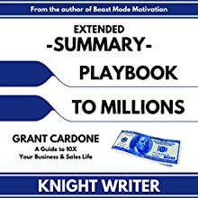 Extended Summary: Playbook to Millions by Grant Cardone: A Guide to 10X Your Business and Sales Life Audiobook by  Knight Writer Narrated by Richard Banks