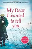 My Dear, I Wanted to Tell You by Young, Louisa (2012) Louisa Young