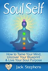 Soul Self: How to Uncover Your Blueprint and Live Your Purpose (Soul Self Living - Purpose, Spirituality, Consciousness, Self Help & Personal Developm