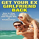 img - for Get Your Ex-Girlfriend Back: How to Stop Being a Bitch and Finally Win at Relationships book / textbook / text book