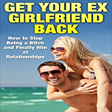 Get Your Ex-Girlfriend Back: How to Stop Being a Bitch and Finally Win at Relationships (       UNABRIDGED) by Clint Jackson Narrated by Christopher Shelby Slone