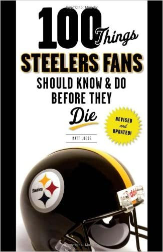 100 Things Steelers Fans Should Know & Do Before They Die (100 Things...Fans Should Know)