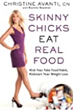 Skinny Chicks Eat Real Food: Kick Your Fake Food Habit, Kickstart Your Weight Loss