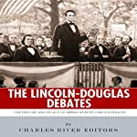 The Lincoln-Douglas Debates: The History and Legacy of America's Most Famous Debates |  Charles River Editors