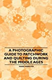 img - for A Photographic Guide to Patchwork and Quilting During the Middle Ages book / textbook / text book