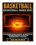 Basketball: Basketball Made Easy: Beginner and Expert Strategies For Becoming A Better Basketball Player (Basketball Training Coaching Leadership Winning Tactics Sports Reference Guide)