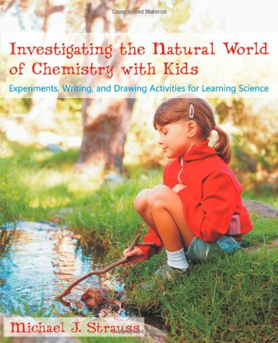 Investigating the Natural World of Chemistry with Kids: Experiments, Writing, and Drawing Activities for Learning Science PDF