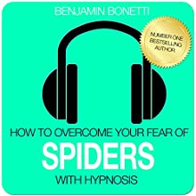 How to Overcome Your Fear of Spiders with Hypnosis  by Benjamin P Bonetti Narrated by Benjamin P Bonetti