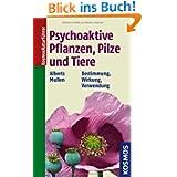 Psychoaktive Pflanzen, Pilze und Tiere: Bestimmung. Wirkung. Verwendung.