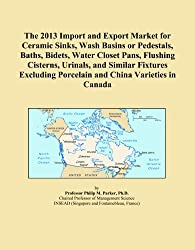 The 2013 Import and Export Market for Ceramic Sinks, Wash Basins or Pedestals, Baths, Bidets, Water Closet Pans, Flushing Cisterns, Urinals, and ... Porcelain and China Varieties in Canada
