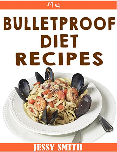 My Bulletproof Diet Recipes: 47+ Delicious and Healthy Recipes To help you stick to the bulletproof diet  (bulletproof,  bulletproof coffee,  bulletproof diet for weightloss) by Jessy Smith