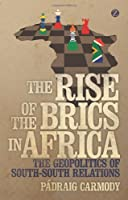 Rise of the BRICS in Africa, The: The Geopolitics of South-South Relations