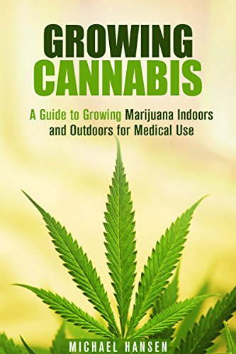 Growing Cannabis: A Guide to Growing Marijuana Indoors and Outdoors for Medical Use (A Beginner