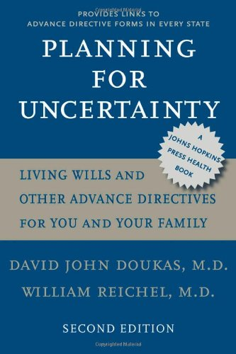 Planning for Uncertainty: Living Wills and Other Advance Directives for You and Your Family (A Johns Hopkins Press Health Book), David John Doukas, William Reichel