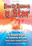 How to Become a Star: 12 Simple Steps to Celebrity and Fame (Easy-To-Use)