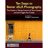 Ten Steps to Better dSLR Photography - The Guide to Taking Control of Your Camera and the Images You Create (English Edition)di Douglas Klostermann