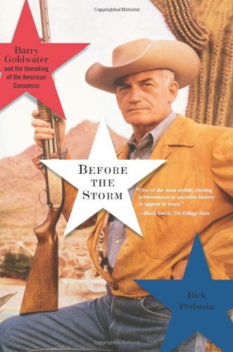 Before the Storm: Barry Goldwater and the Unmaking of the American Consensus: Barry Goldwater and the Unmasking of the American Consensus