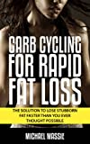 Carb Cycling For Rapid Fat Loss: The Solution to Lose Stubborn Fat Faster Than You Ever Thought Possible