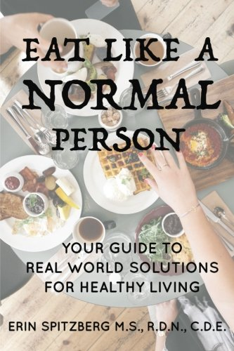 Eat Like a Normal Person: Your Guide to Real World Solutions for Healthy Living