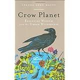 Crow Planet: Essential Wisdom from the Urban Wilderness ~ Lyanda Lynn Haupt
