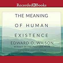 The Meaning of Human Existence (       UNABRIDGED) by Edward O. Wilson Narrated by Jonathan Hogan