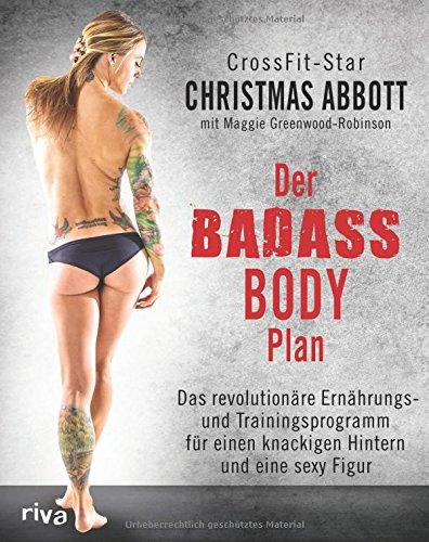 Der Badass-Body-Plan: Das revolutionäre Ernährungs- und Trainingsprogramm für einen knackigen Hintern und eine sexy Figur