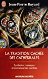 La Tradition cach�e des cath�drales : Du symbolisme m�di�val � la r�alisation architecturale par Bayard